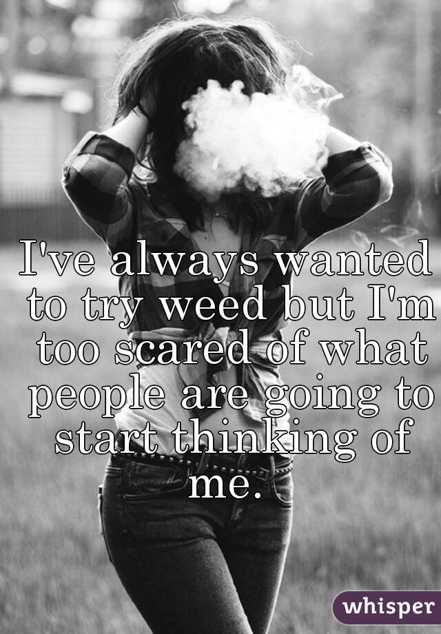 I've always wanted to try weed but I'm too scared of what people are going to start thinking of me.