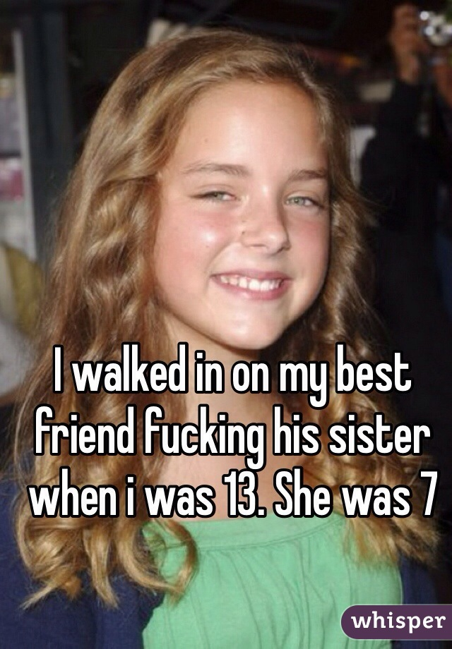 I walked in on my best friend fucking his sister when i was 13. She was 7