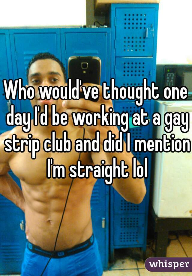 Who would've thought one day I'd be working at a gay strip club and did I mention I'm straight lol
