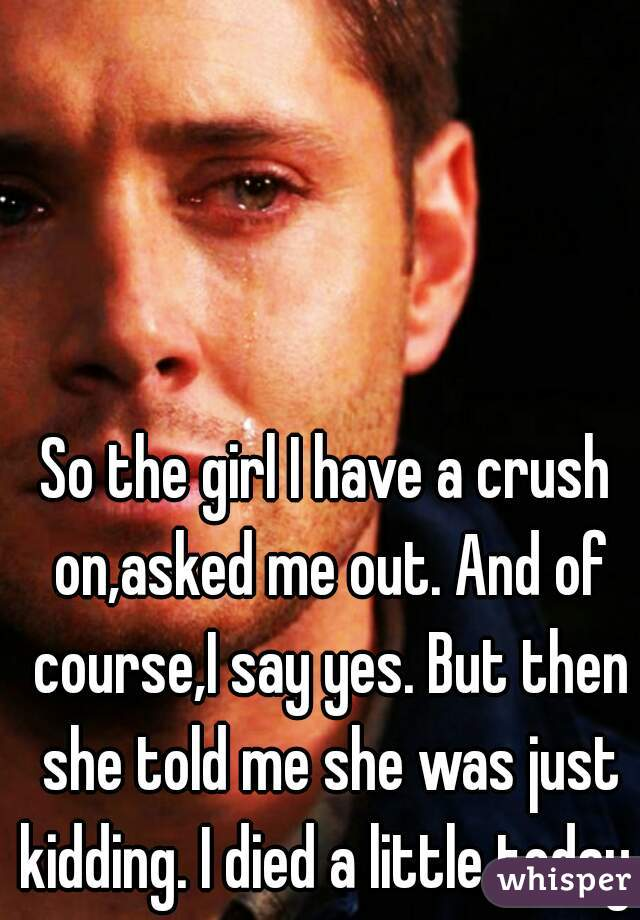 So the girl I have a crush on,asked me out. And of course,I say yes. But then she told me she was just kidding. I died a little today