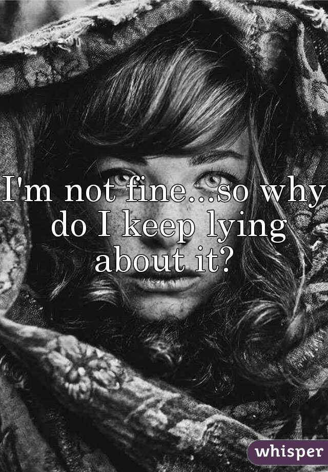 I'm not fine...so why do I keep lying about it?
