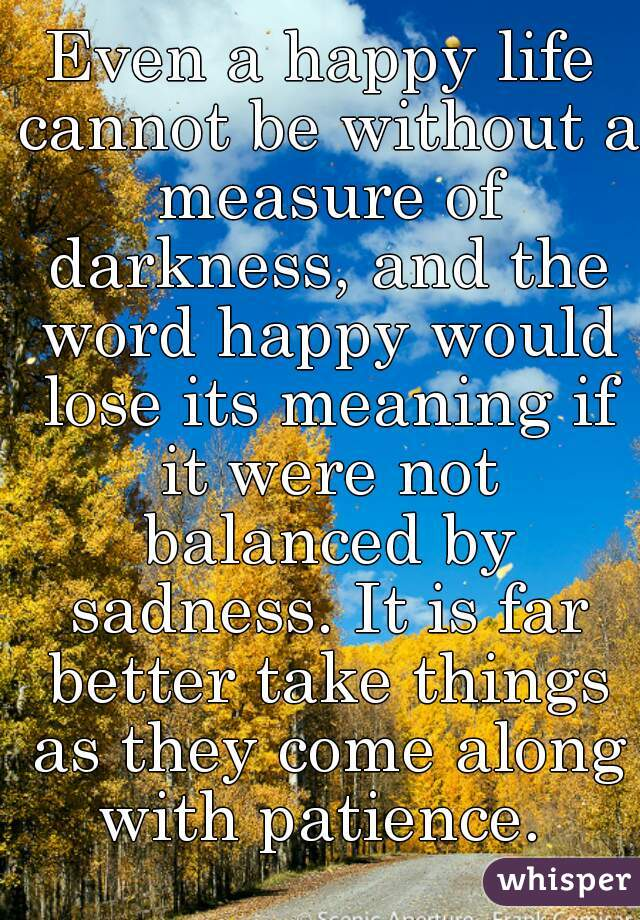 Even a happy life cannot be without a measure of darkness, and the word happy would lose its meaning if it were not balanced by sadness. It is far better take things as they come along with patience.