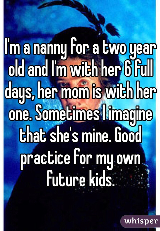 I'm a nanny for a two year old and I'm with her 6 full days, her mom is with her one. Sometimes I imagine that she's mine. Good practice for my own future kids.