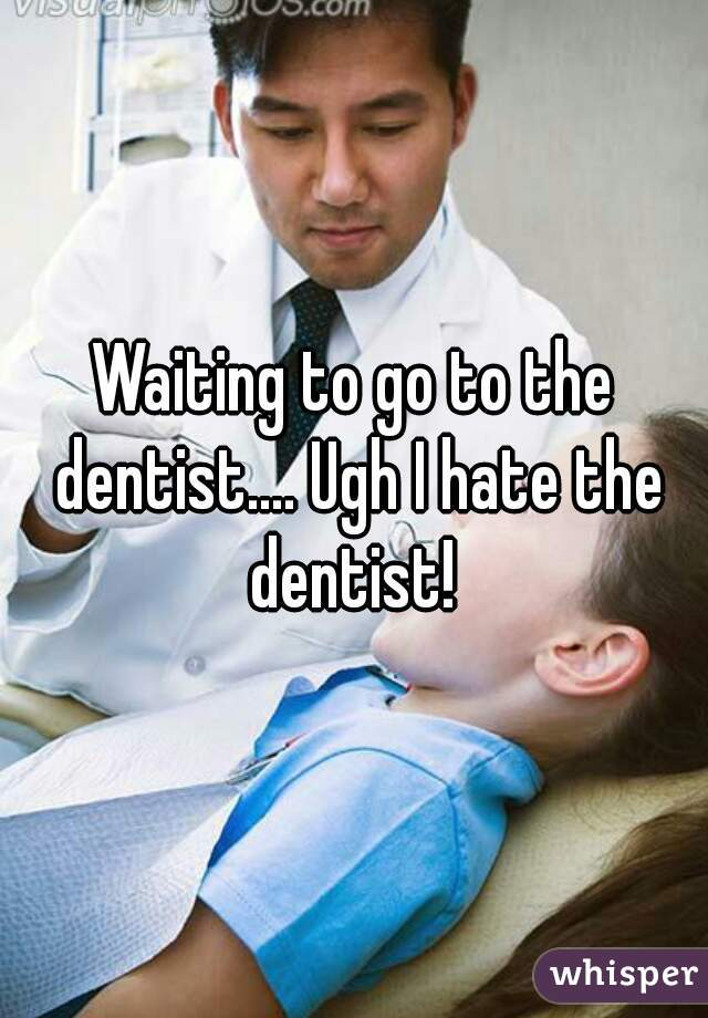 Waiting to go to the dentist.... Ugh I hate the dentist!