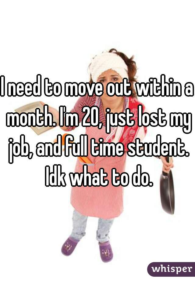 I need to move out within a month. I'm 20, just lost my job, and full time student. Idk what to do.
