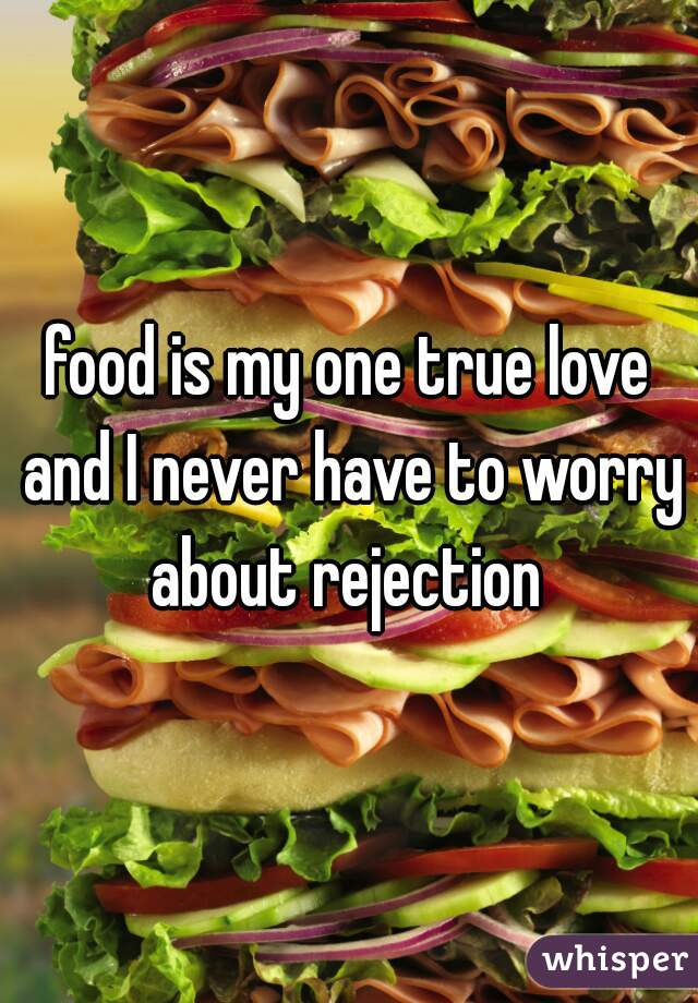 food is my one true love and I never have to worry about rejection