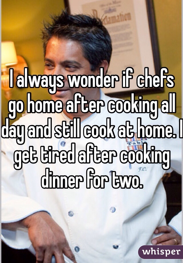 I always wonder if chefs go home after cooking all day and still cook at home. I get tired after cooking dinner for two.