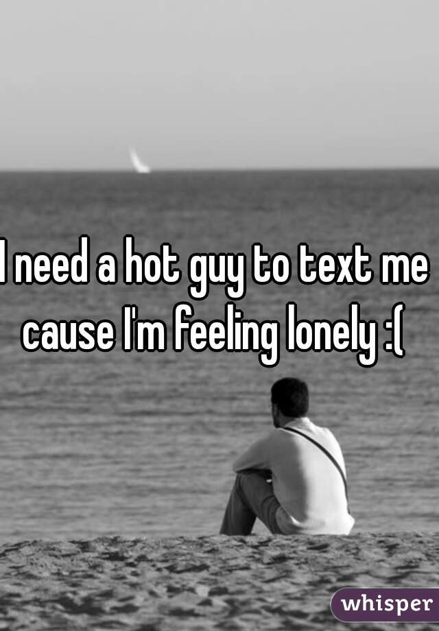 I need a hot guy to text me  cause I'm feeling lonely :(