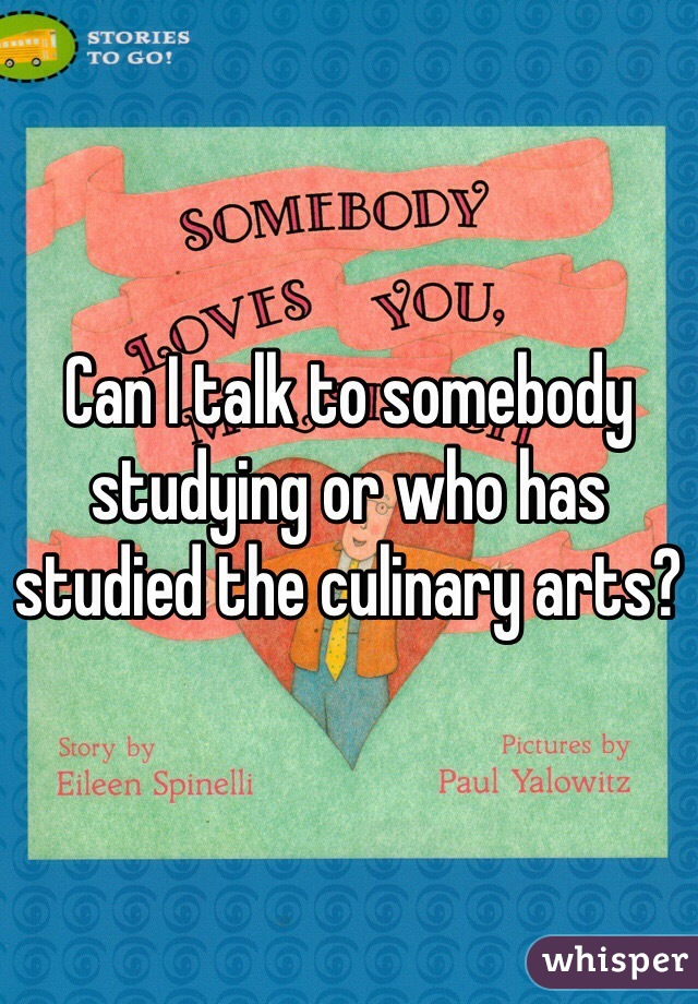 Can I talk to somebody studying or who has studied the culinary arts?