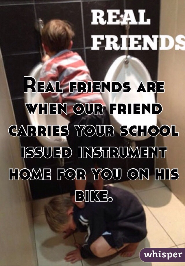 Real friends are when our friend carries your school issued instrument home for you on his bike.