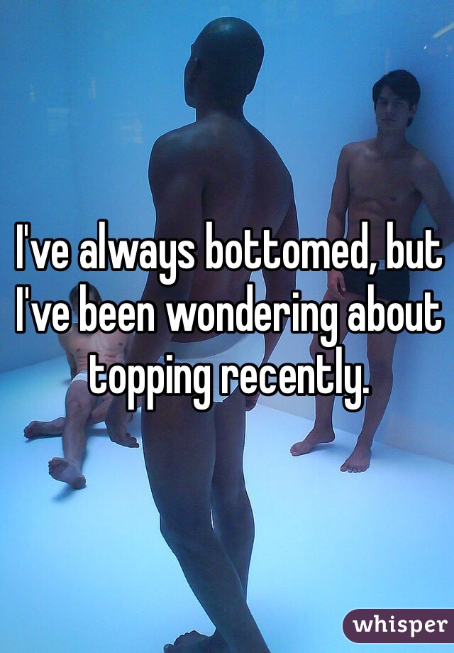 I've always bottomed, but I've been wondering about topping recently.