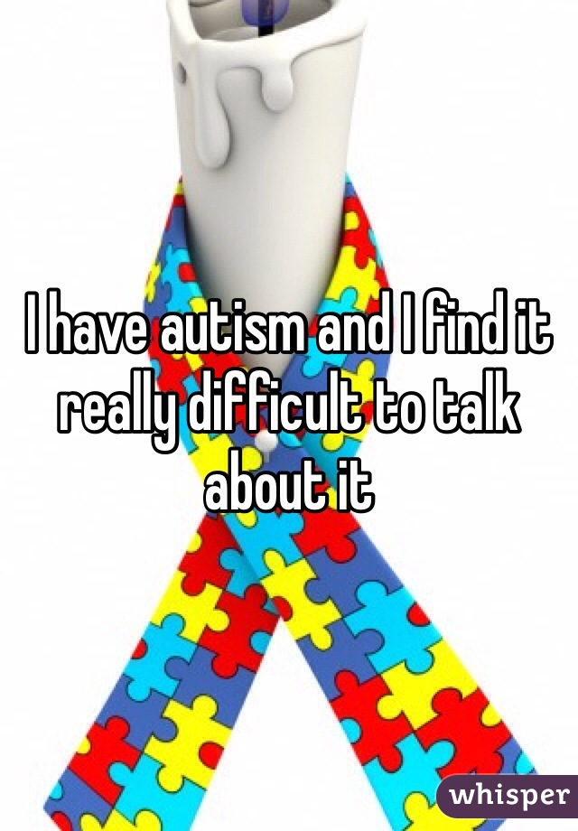 I have autism and I find it really difficult to talk about it