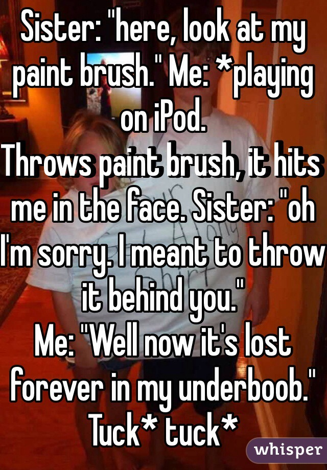 """Sister: """"here, look at my paint brush."""" Me: *playing on iPod. Throws paint brush, it hits me in the face. Sister: """"oh I'm sorry. I meant to throw it behind you."""" Me: """"Well now it's lost forever in my underboob."""" Tuck* tuck*"""