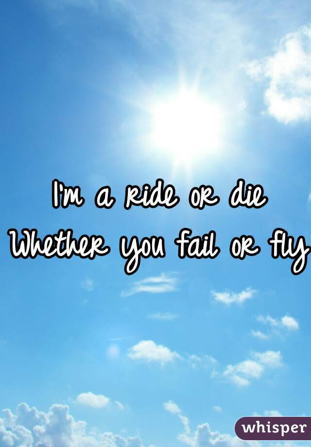 I'm a ride or die Whether you fail or fly