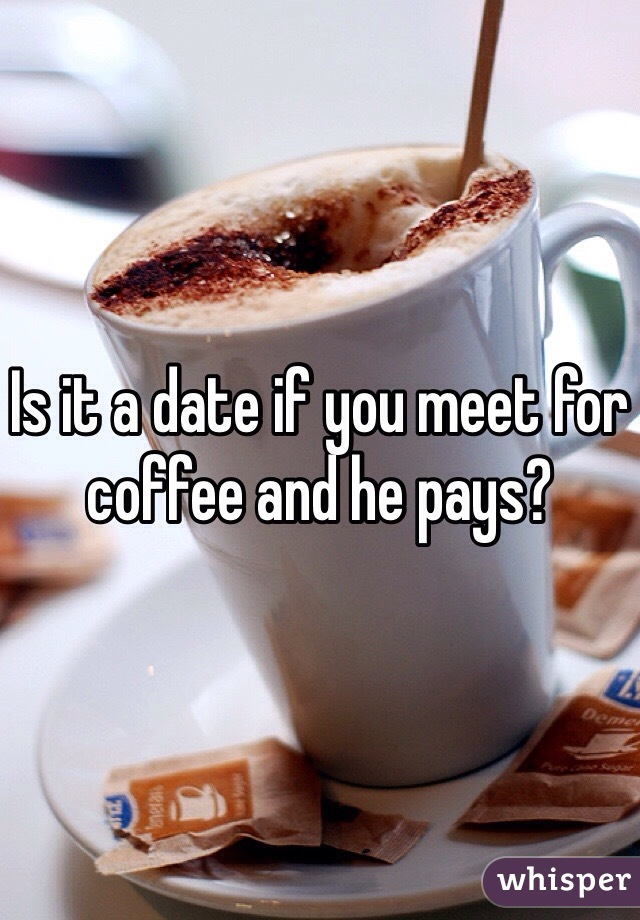 Is it a date if you meet for coffee and he pays?