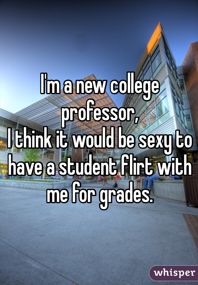 I'm a new college professor,  I think it would be sexy to have a student flirt with me for grades.