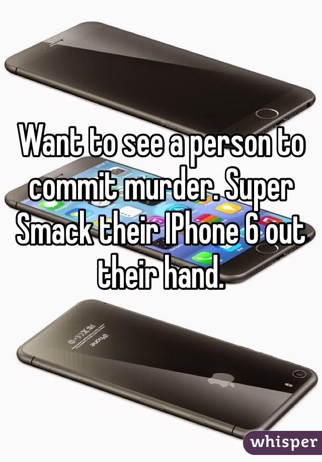 Want to see a person to commit murder. Super Smack their IPhone 6 out their hand.