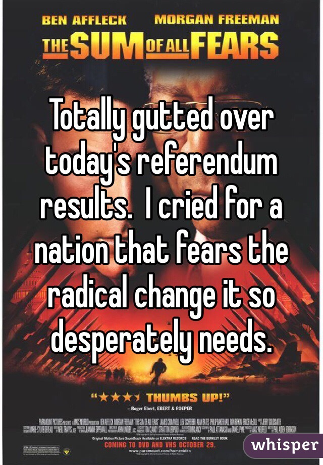 Totally gutted over today's referendum results.  I cried for a nation that fears the radical change it so desperately needs.