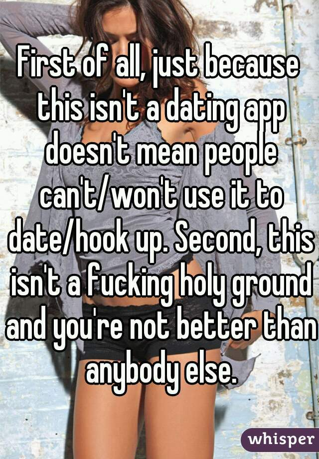 First of all, just because this isn't a dating app doesn't mean people can't/won't use it to date/hook up. Second, this isn't a fucking holy ground and you're not better than anybody else.