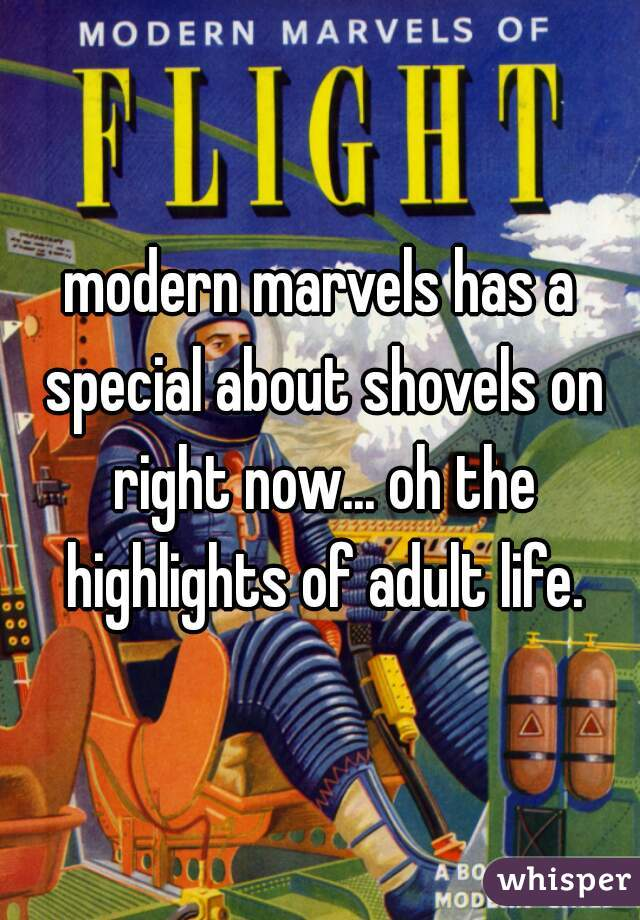 modern marvels has a special about shovels on right now... oh the highlights of adult life.