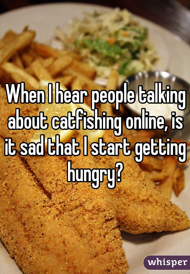 When I hear people talking about catfishing online, is it sad that I start getting hungry?