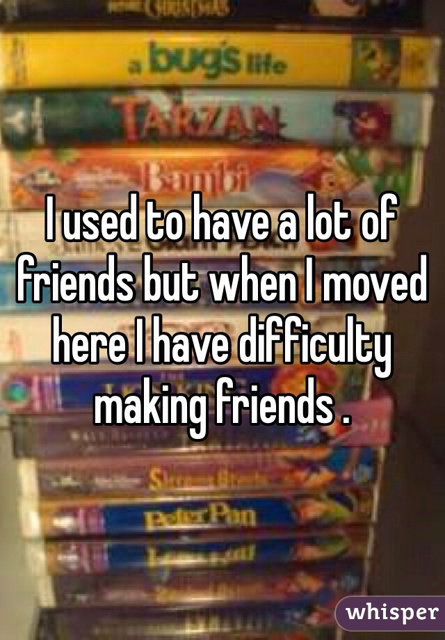 I used to have a lot of friends but when I moved here I have difficulty making friends .