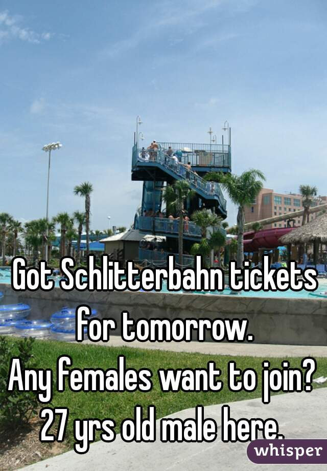 Got Schlitterbahn tickets for tomorrow.  Any females want to join?   27 yrs old male here.