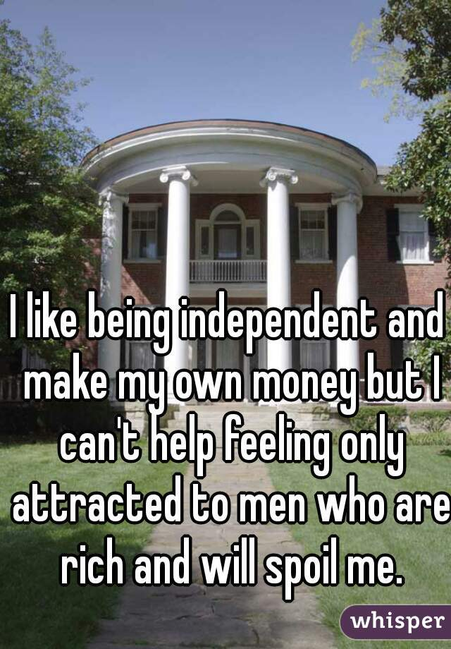 I like being independent and make my own money but I can't help feeling only attracted to men who are rich and will spoil me.