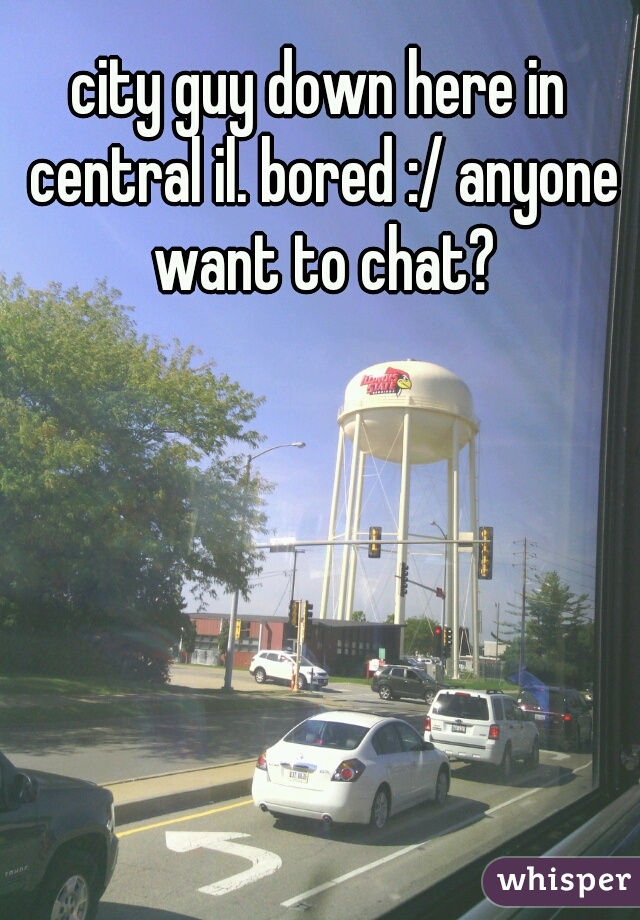 city guy down here in central il. bored :/ anyone want to chat?