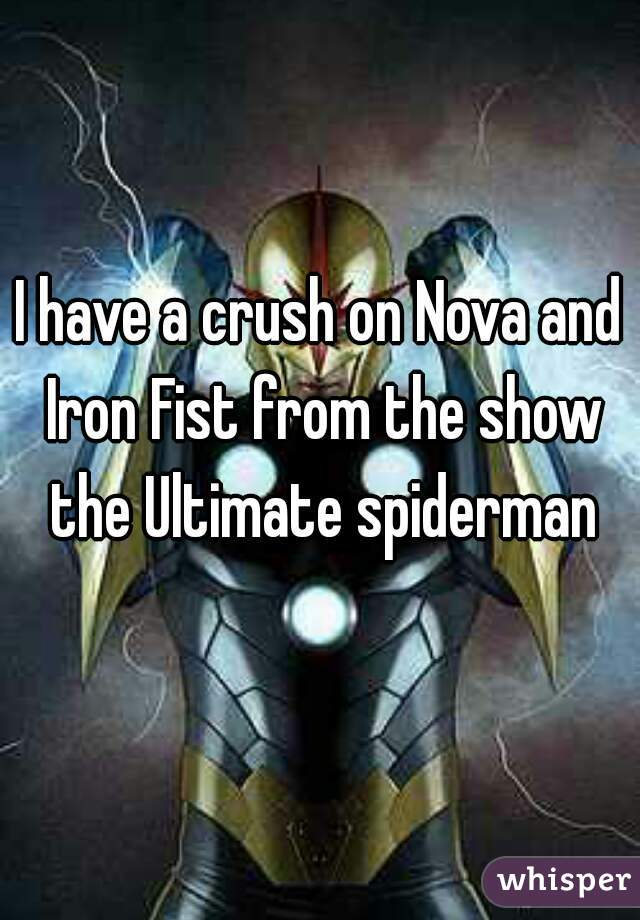 I have a crush on Nova and Iron Fist from the show the Ultimate spiderman