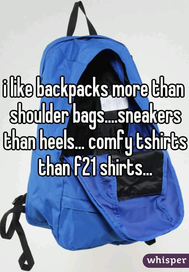 i like backpacks more than shoulder bags....sneakers than heels... comfy tshirts than f21 shirts...