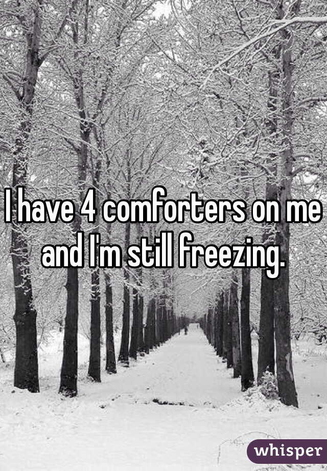 I have 4 comforters on me and I'm still freezing.