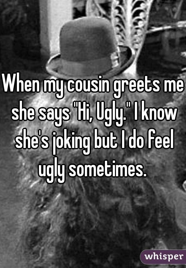 """When my cousin greets me she says """"Hi, Ugly."""" I know she's joking but I do feel ugly sometimes."""