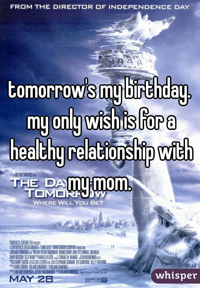 tomorrow's my birthday. my only wish is for a healthy relationship with my mom.
