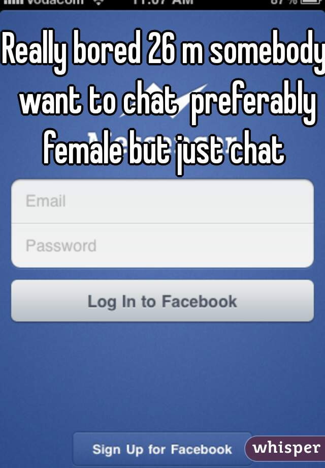 Really bored 26 m somebody want to chat  preferably female but just chat