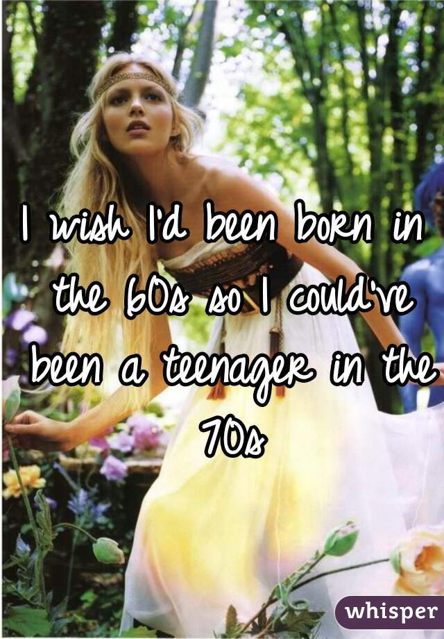 I wish I'd been born in the 60s so I could've been a teenager in the 70s