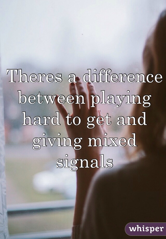 Theres a difference between playing hard to get and giving mixed signals