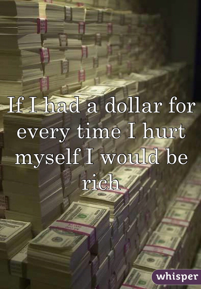 If I had a dollar for every time I hurt myself I would be rich