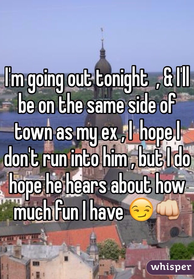 I'm going out tonight  , & I'll be on the same side of town as my ex , I  hope I don't run into him , but I do hope he hears about how much fun I have 😏👊