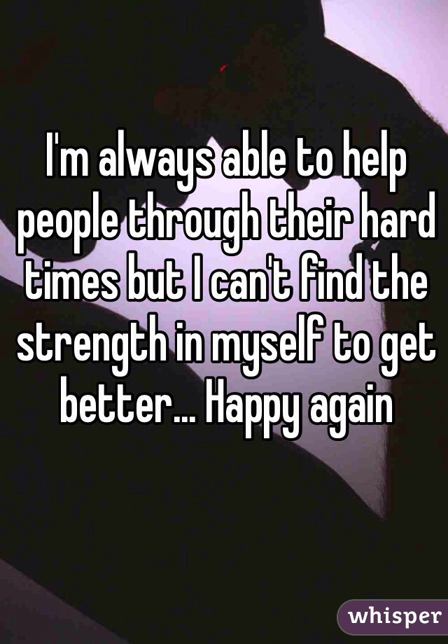 I'm always able to help people through their hard times but I can't find the strength in myself to get better... Happy again