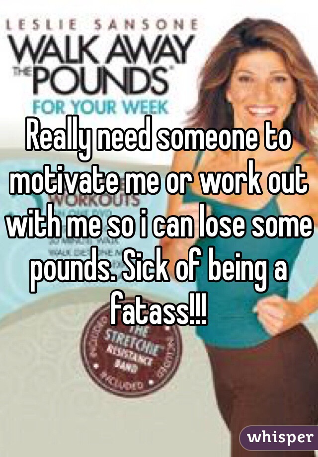 Really need someone to motivate me or work out with me so i can lose some pounds. Sick of being a fatass!!!