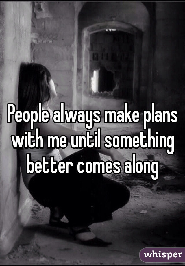 People always make plans with me until something better comes along