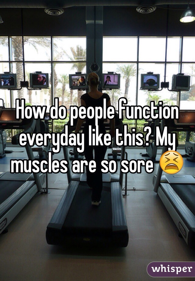 How do people function everyday like this? My muscles are so sore 😫