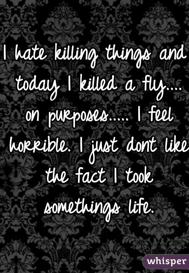 I hate killing things and today I killed a fly.... on purposes..... I feel horrible. I just dont like the fact I took somethings life.