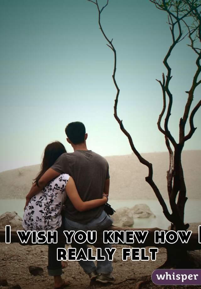 I wish you knew how I really felt