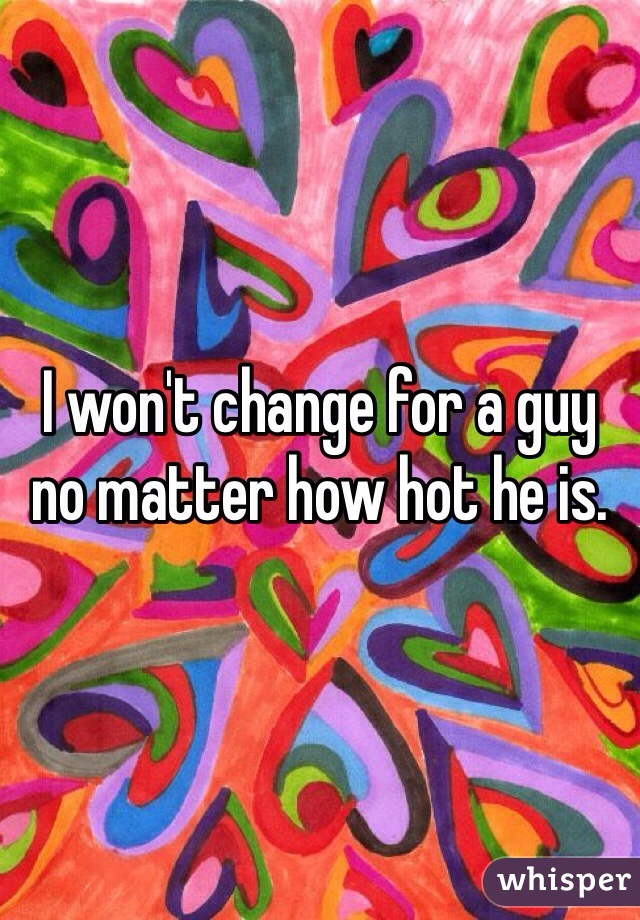 I won't change for a guy no matter how hot he is.