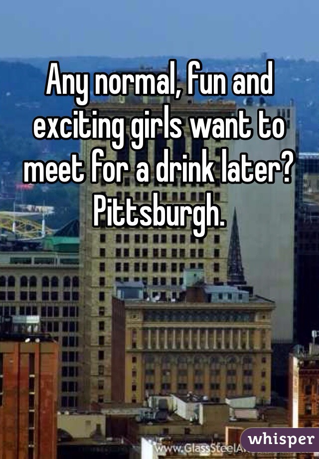Any normal, fun and exciting girls want to meet for a drink later?  Pittsburgh.