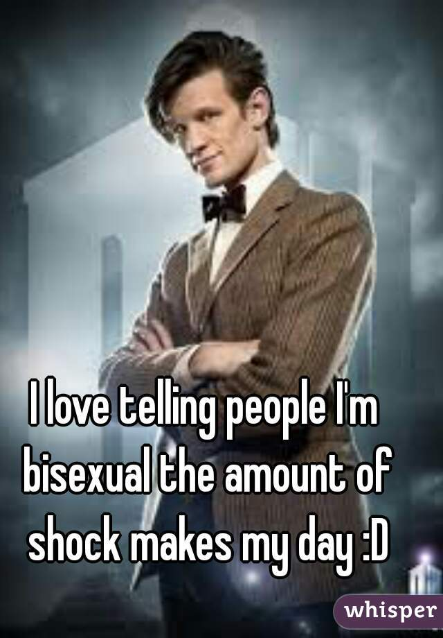 I love telling people I'm bisexual the amount of shock makes my day :D