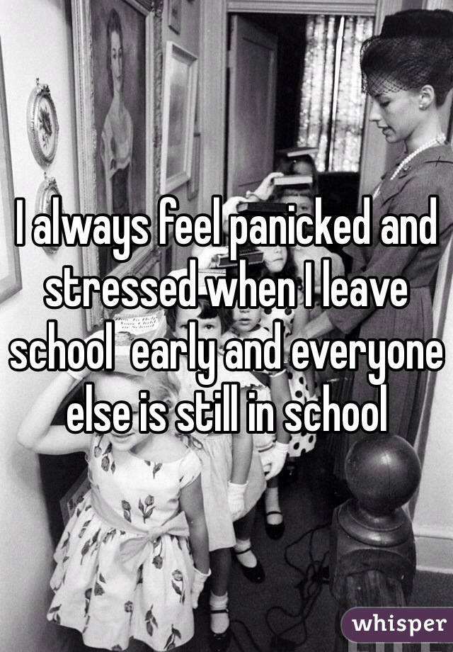 I always feel panicked and stressed when I leave school  early and everyone else is still in school