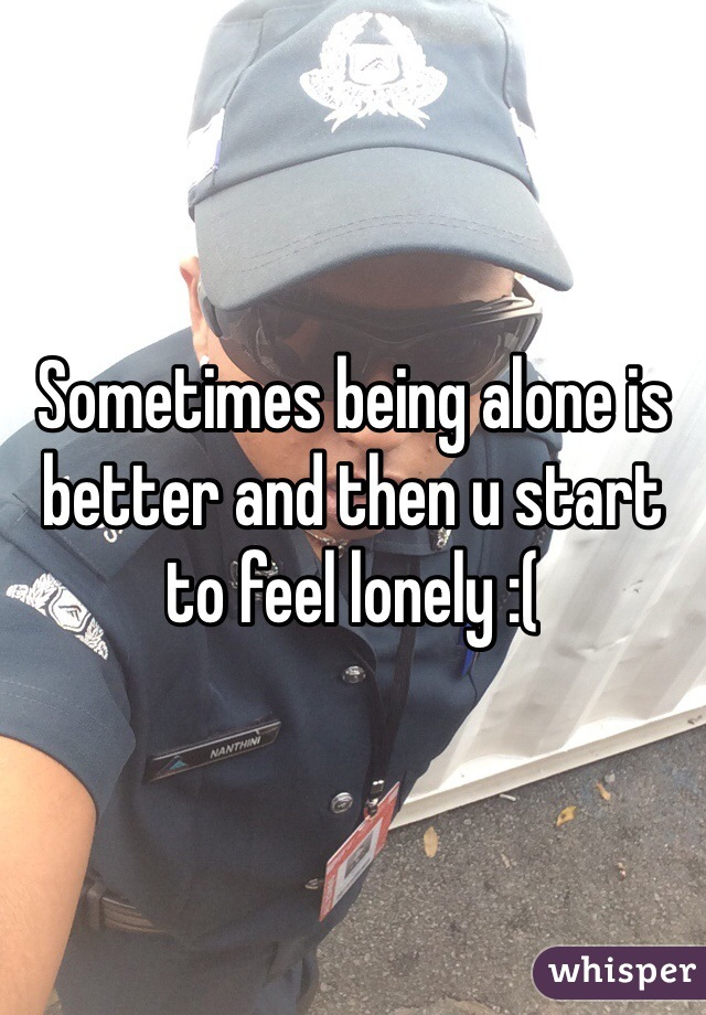 Sometimes being alone is better and then u start to feel lonely :(